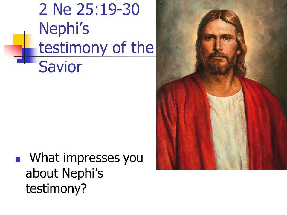 2 Ne 25:19-30 Nephi's testimony of the Savior What impresses you about Nephi's testimony?