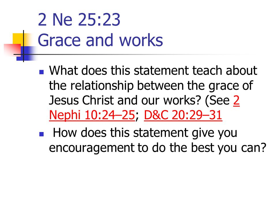 2 Ne 25:23 Grace and works What does this statement teach about the relationship between the grace of Jesus Christ and our works? (See 2 Nephi 10:24–2