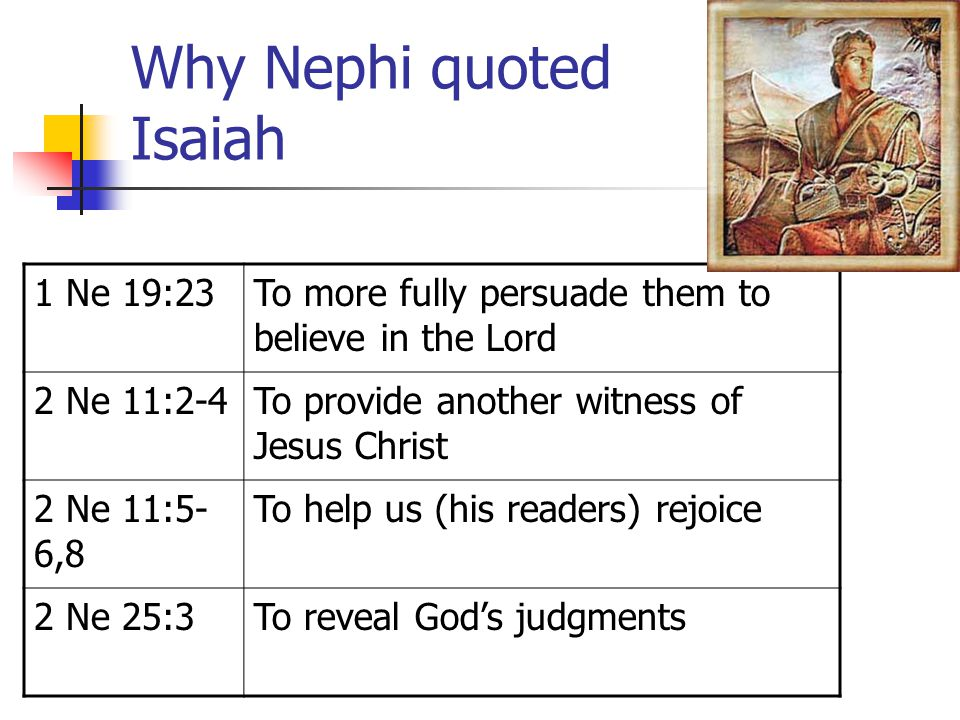 Why Nephi quoted Isaiah 1 Ne 19:23To more fully persuade them to believe in the Lord 2 Ne 11:2-4To provide another witness of Jesus Christ 2 Ne 11:5-