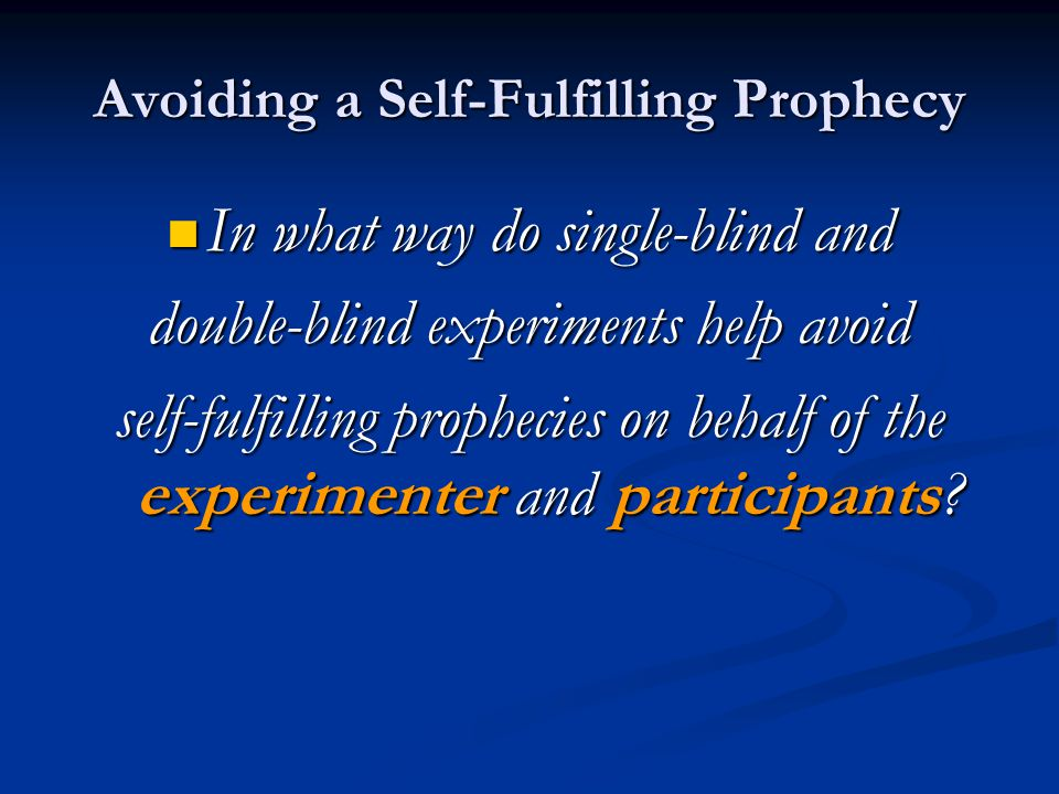 Avoiding a Self-Fulfilling Prophecy In what way do single-blind and In what way do single-blind and double-blind experiments help avoid self-fulfillin