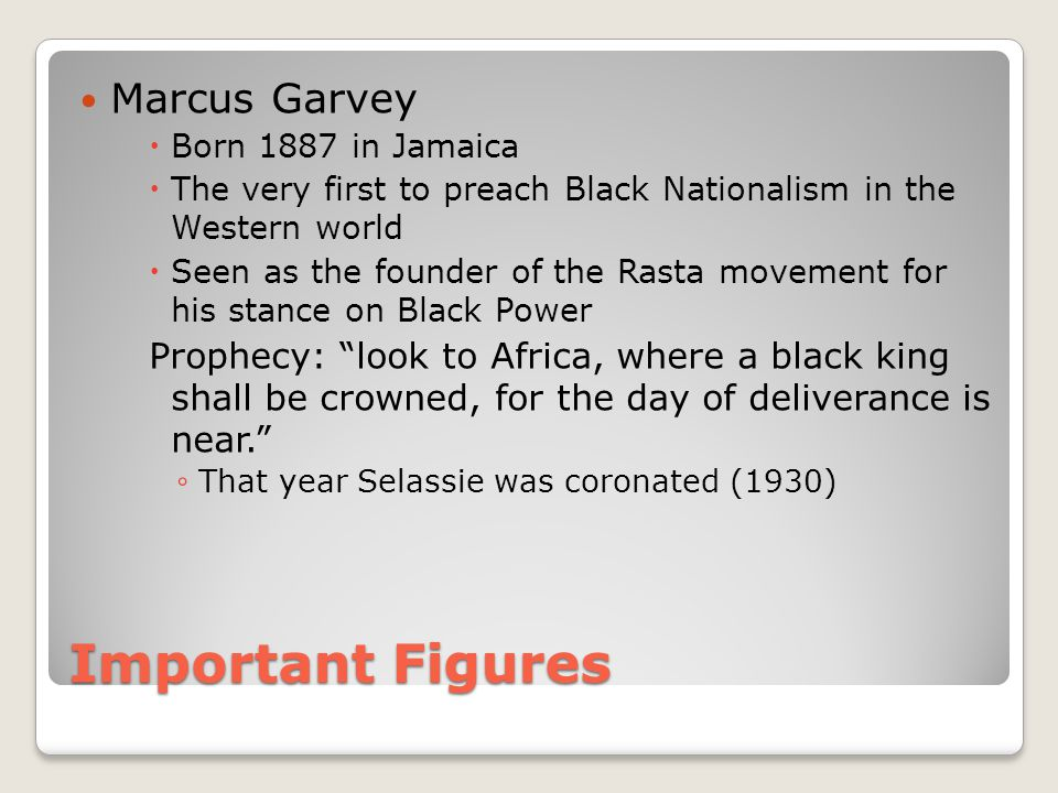 Important Figures Marcus Garvey  Born 1887 in Jamaica  The very first to preach Black Nationalism in the Western world  Seen as the founder of the Rasta movement for his stance on Black Power Prophecy: look to Africa, where a black king shall be crowned, for the day of deliverance is near. ◦ That year Selassie was coronated (1930)