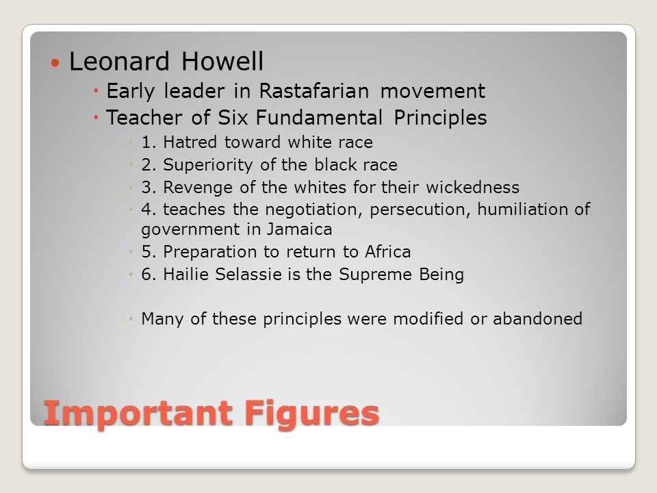 Important Figures Leonard Howell  Early leader in Rastafarian movement  Teacher of Six Fundamental Principles  1.