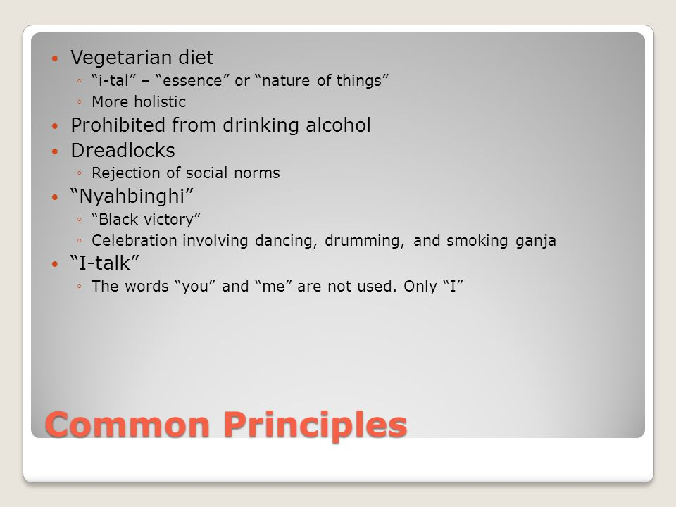 Common Principles Vegetarian diet ◦ i-tal – essence or nature of things ◦More holistic Prohibited from drinking alcohol Dreadlocks ◦Rejection of social norms Nyahbinghi ◦ Black victory ◦Celebration involving dancing, drumming, and smoking ganja I-talk ◦The words you and me are not used.