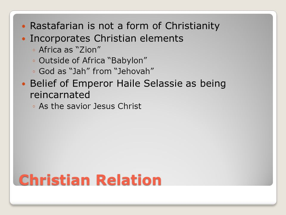 Christian Relation Rastafarian is not a form of Christianity Incorporates Christian elements ◦Africa as Zion ◦Outside of Africa Babylon ◦God as Jah from Jehovah Belief of Emperor Haile Selassie as being reincarnated ◦As the savior Jesus Christ