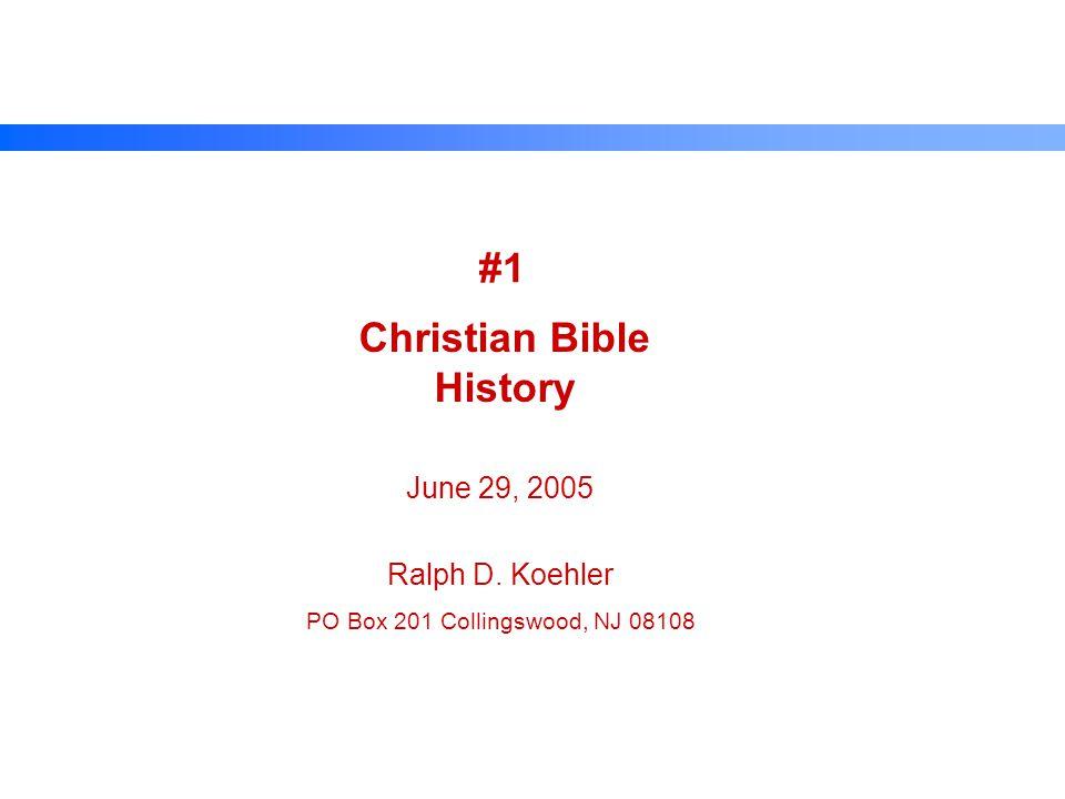 #1 Christian Bible History June 29, 2005 Ralph D. Koehler PO Box 201 Collingswood, NJ 08108