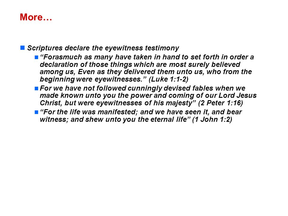 More… Scriptures declare the eyewitness testimony Forasmuch as many have taken in hand to set forth in order a declaration of those things which are most surely believed among us, Even as they delivered them unto us, who from the beginning were eyewitnesses. (Luke 1:1-2) For we have not followed cunningly devised fables when we made known unto you the power and coming of our Lord Jesus Christ, but were eyewitnesses of his majesty (2 Peter 1:16) For the life was manifested; and we have seen it, and bear witness; and shew unto you the eternal life (1 John 1:2)