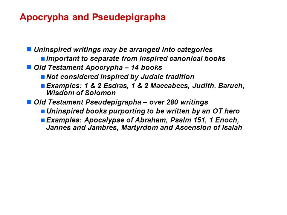 Uninspired writings may be arranged into categories Important to separate from inspired canonical books Old Testament Apocrypha – 14 books Not considered inspired by Judaic tradition Examples: 1 & 2 Esdras, 1 & 2 Maccabees, Judith, Baruch, Wisdom of Solomon Old Testament Pseudepigrapha – over 280 writings Uninspired books purporting to be written by an OT hero Examples: Apocalypse of Abraham, Psalm 151, 1 Enoch, Jannes and Jambres, Martyrdom and Ascension of Isaiah