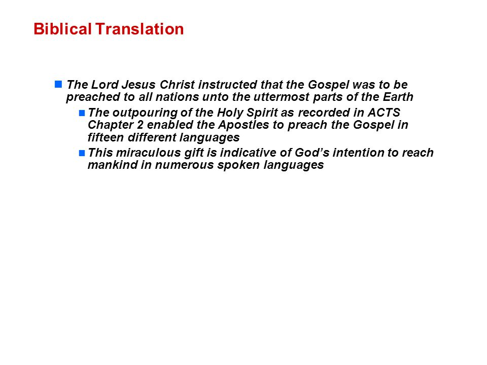 The Lord Jesus Christ instructed that the Gospel was to be preached to all nations unto the uttermost parts of the Earth The outpouring of the Holy Spirit as recorded in ACTS Chapter 2 enabled the Apostles to preach the Gospel in fifteen different languages This miraculous gift is indicative of God's intention to reach mankind in numerous spoken languages
