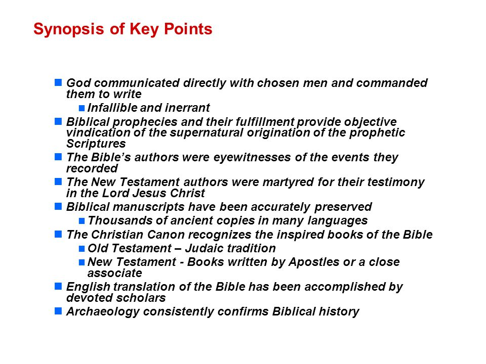 Synopsis of Key Points God communicated directly with chosen men and commanded them to write Infallible and inerrant Biblical prophecies and their fulfillment provide objective vindication of the supernatural origination of the prophetic Scriptures The Bible's authors were eyewitnesses of the events they recorded The New Testament authors were martyred for their testimony in the Lord Jesus Christ Biblical manuscripts have been accurately preserved Thousands of ancient copies in many languages The Christian Canon recognizes the inspired books of the Bible Old Testament – Judaic tradition New Testament - Books written by Apostles or a close associate English translation of the Bible has been accomplished by devoted scholars Archaeology consistently confirms Biblical history