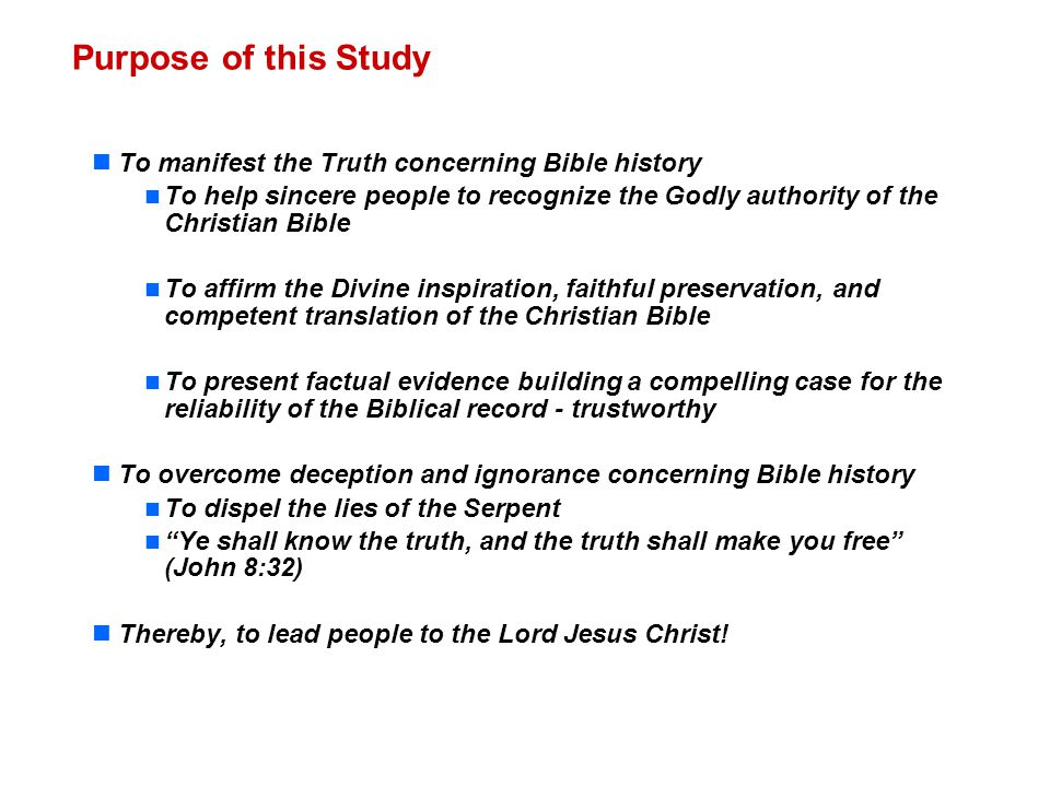 Purpose of this Study To manifest the Truth concerning Bible history To help sincere people to recognize the Godly authority of the Christian Bible To affirm the Divine inspiration, faithful preservation, and competent translation of the Christian Bible To present factual evidence building a compelling case for the reliability of the Biblical record - trustworthy To overcome deception and ignorance concerning Bible history To dispel the lies of the Serpent Ye shall know the truth, and the truth shall make you free (John 8:32) Thereby, to lead people to the Lord Jesus Christ!