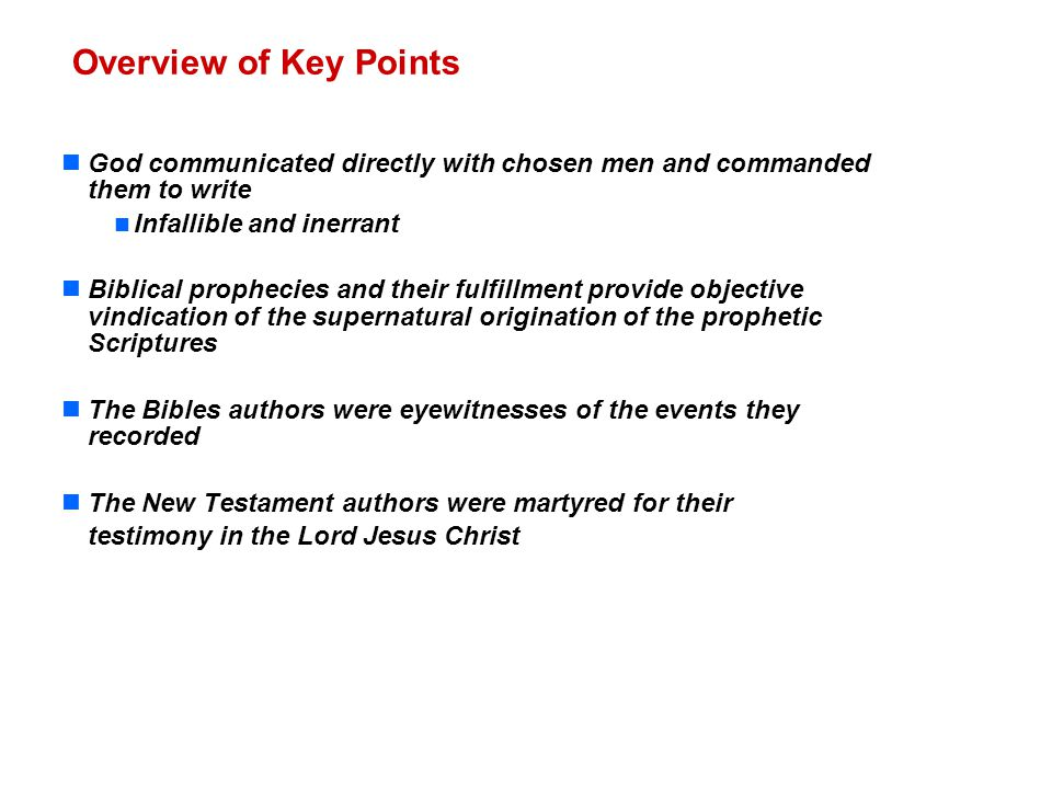 Overview of Key Points God communicated directly with chosen men and commanded them to write Infallible and inerrant Biblical prophecies and their fulfillment provide objective vindication of the supernatural origination of the prophetic Scriptures The Bibles authors were eyewitnesses of the events they recorded The New Testament authors were martyred for their testimony in the Lord Jesus Christ