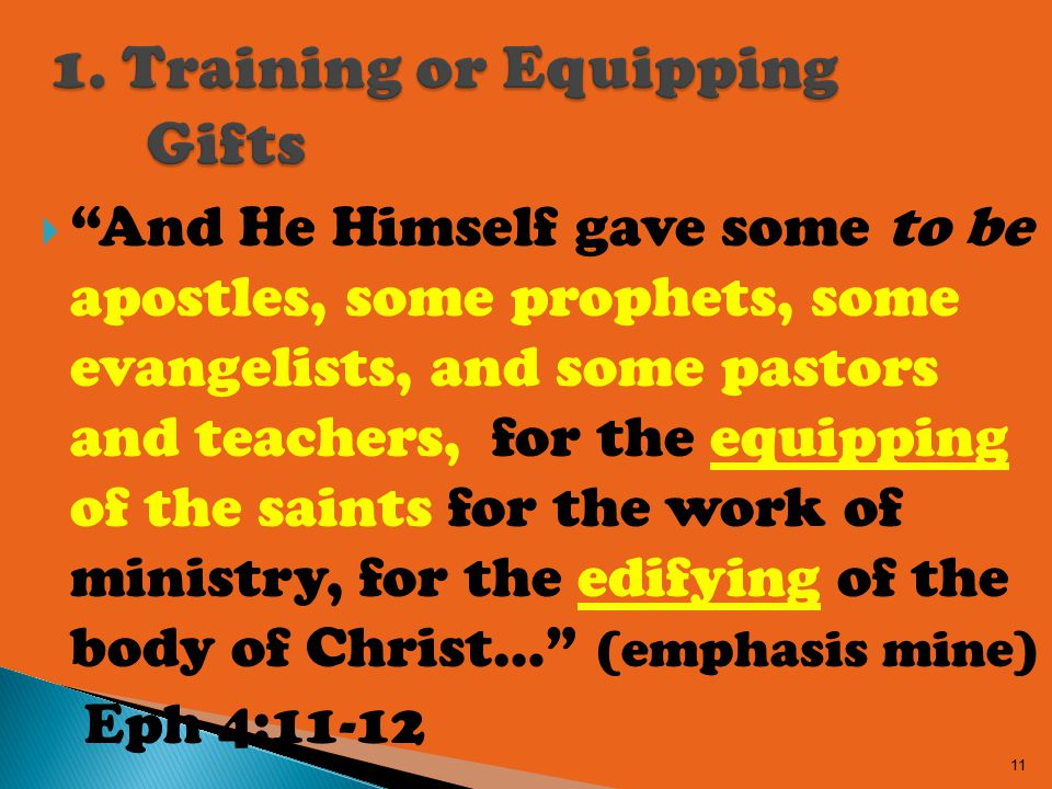  And He Himself gave some to be apostles, some prophets, some evangelists, and some pastors and teachers, for the equipping of the saints for the work of ministry, for the edifying of the body of Christ… (emphasis mine) Eph 4:11-12 11