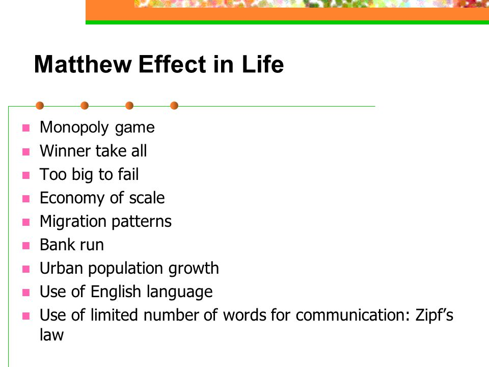 Matthew Effect in Life Monopoly game Winner take all Too big to fail Economy of scale Migration patterns Bank run Urban population growth Use of Engli