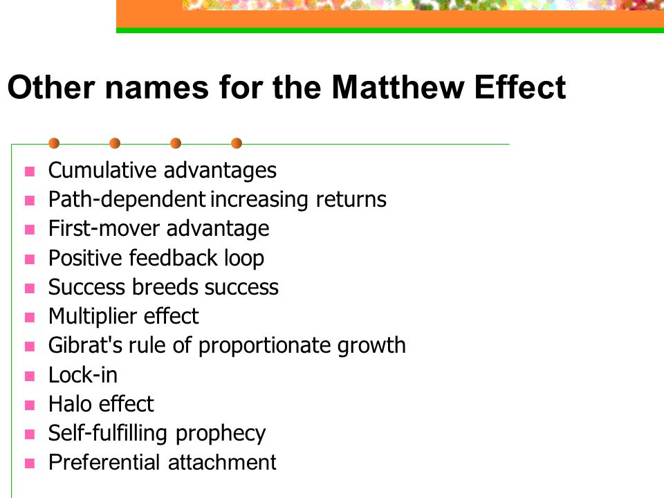 Other names for the Matthew Effect Cumulative advantages Path-dependent increasing returns First-mover advantage Positive feedback loop Success breeds