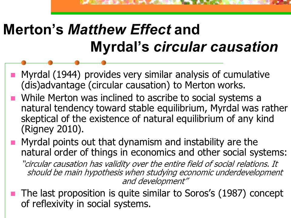 Merton's Matthew Effect and Myrdal's circular causation Myrdal (1944) provides very similar analysis of cumulative (dis)advantage (circular causation) to Merton works.