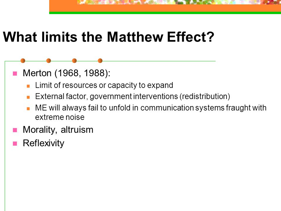 What limits the Matthew Effect? Merton (1968, 1988): Limit of resources or capacity to expand External factor, government interventions (redistributio