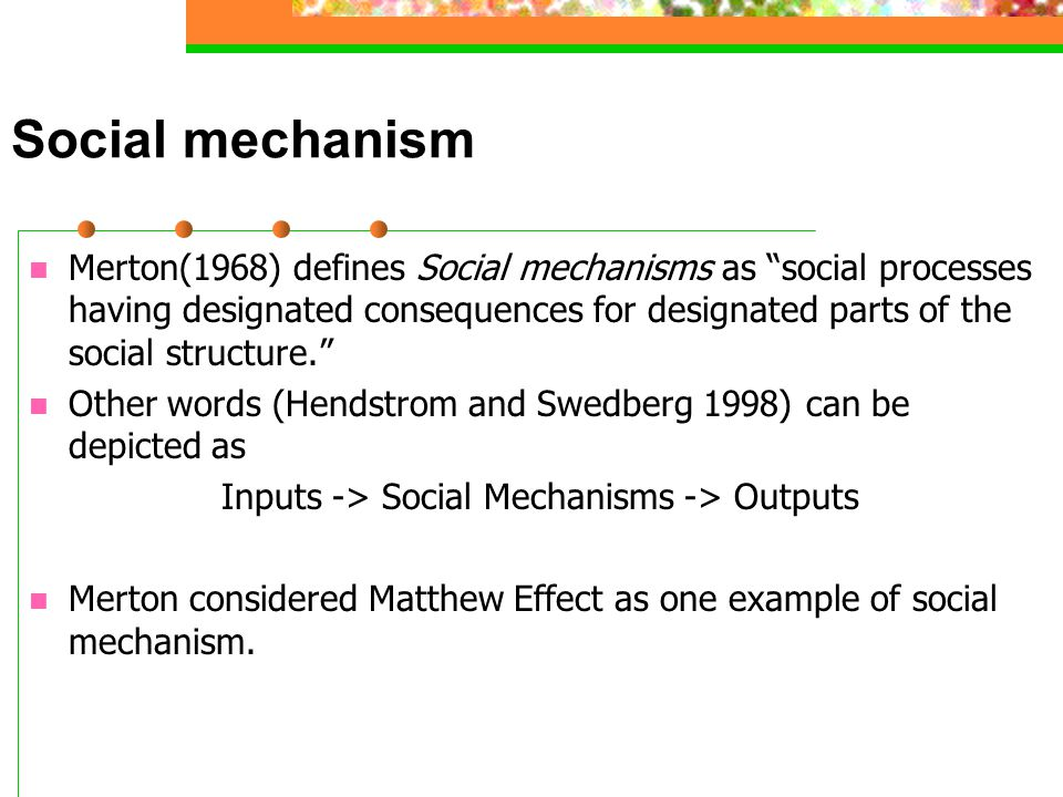 Social mechanism Merton(1968) defines Social mechanisms as social processes having designated consequences for designated parts of the social structure. Other words (Hendstrom and Swedberg 1998) can be depicted as Inputs -> Social Mechanisms -> Outputs Merton considered Matthew Effect as one example of social mechanism.