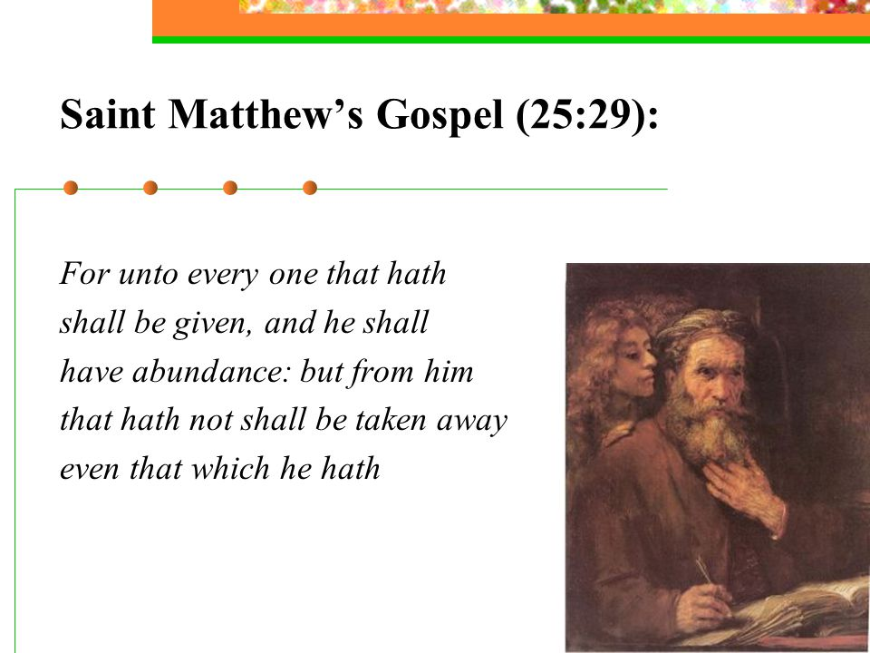 Saint Matthew's Gospel (25:29): For unto every one that hath shall be given, and he shall have abundance: but from him that hath not shall be taken aw