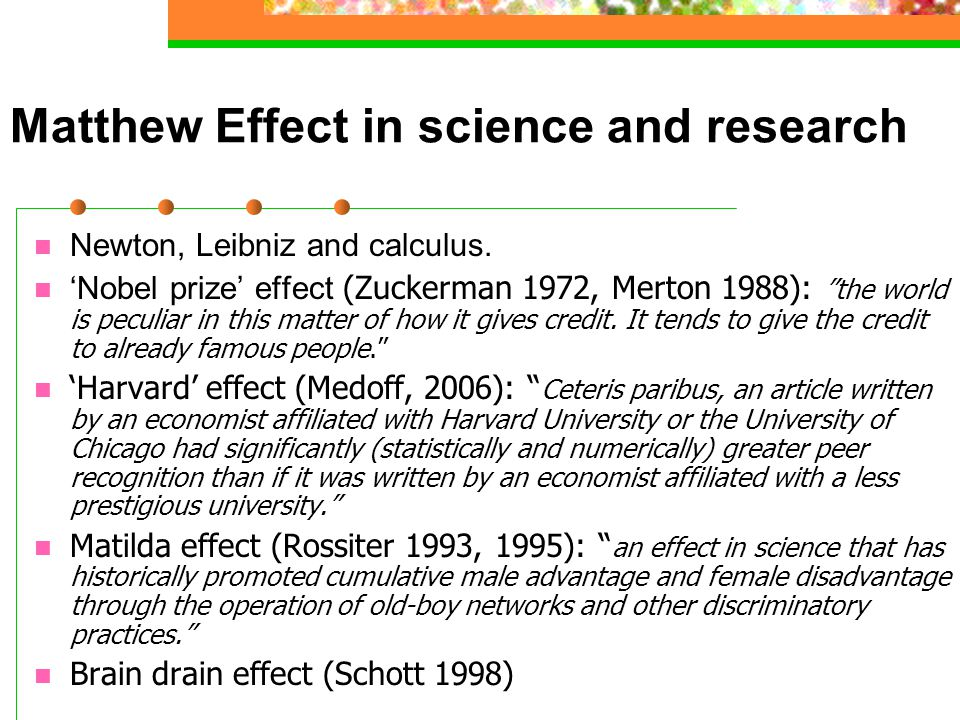 """Matthew Effect in science and research Newton, Leibniz and calculus. 'Nobel prize' effect (Zuckerman 1972, Merton 1988): """"the world is peculiar in thi"""