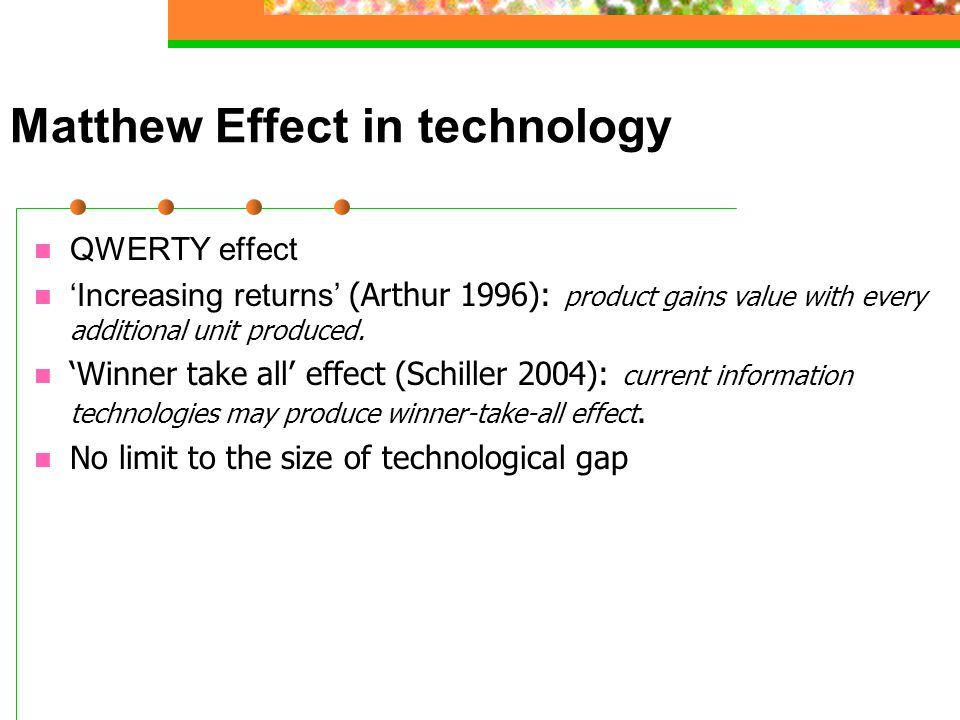 Matthew Effect in technology QWERTY effect 'Increasing returns' (Arthur 1996): product gains value with every additional unit produced. 'Winner take a