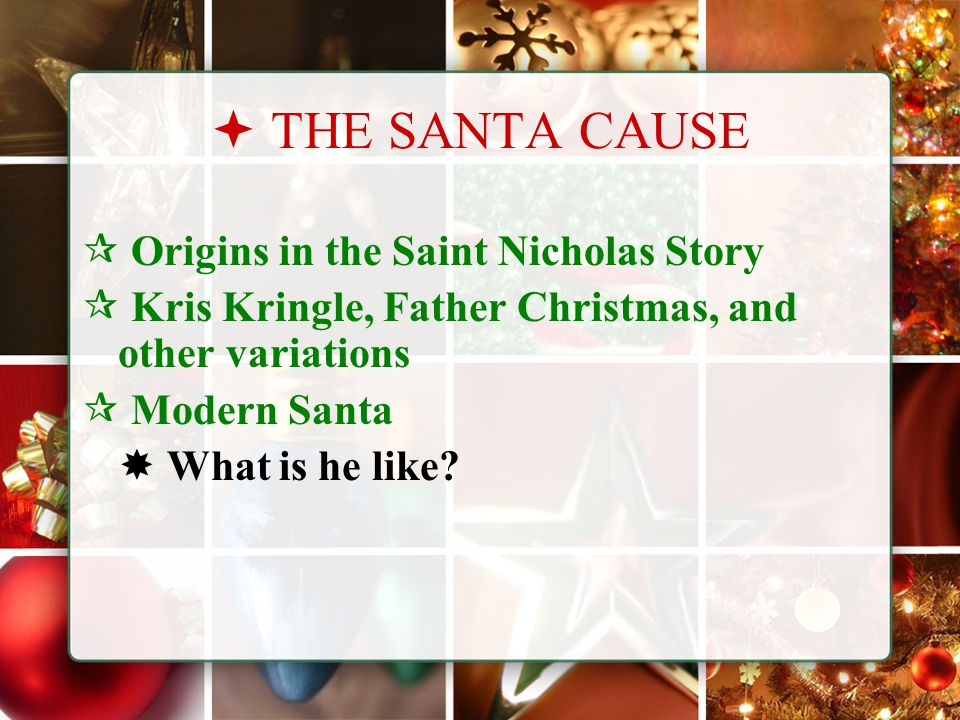  THE SANTA CAUSE  Origins in the Saint Nicholas Story  Kris Kringle, Father Christmas, and other variations  Modern Santa  What is he like?