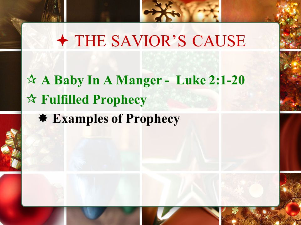  THE SAVIOR'S CAUSE  A Baby In A Manger - Luke 2:1-20  Fulfilled Prophecy  Examples of Prophecy