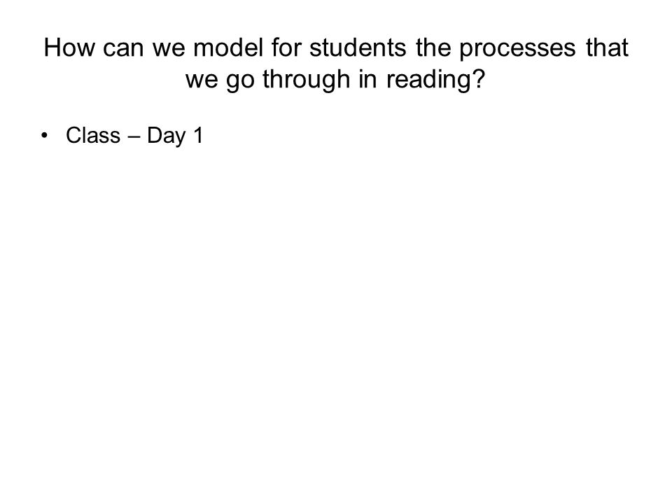 How can we model for students the processes that we go through in reading Class – Day 1