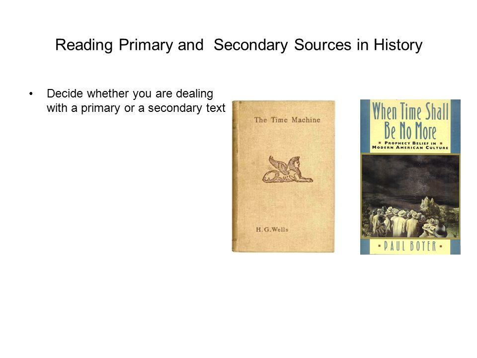 Reading Primary and Secondary Sources in History Decide whether you are dealing with a primary or a secondary text