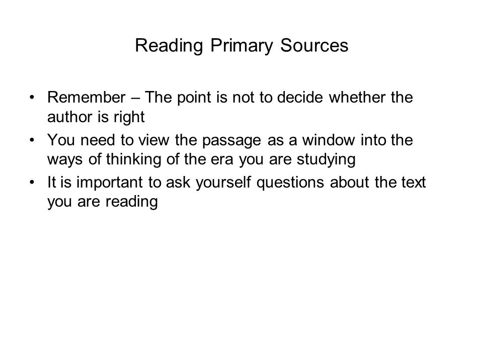 Reading Primary Sources Remember – The point is not to decide whether the author is right You need to view the passage as a window into the ways of thinking of the era you are studying It is important to ask yourself questions about the text you are reading