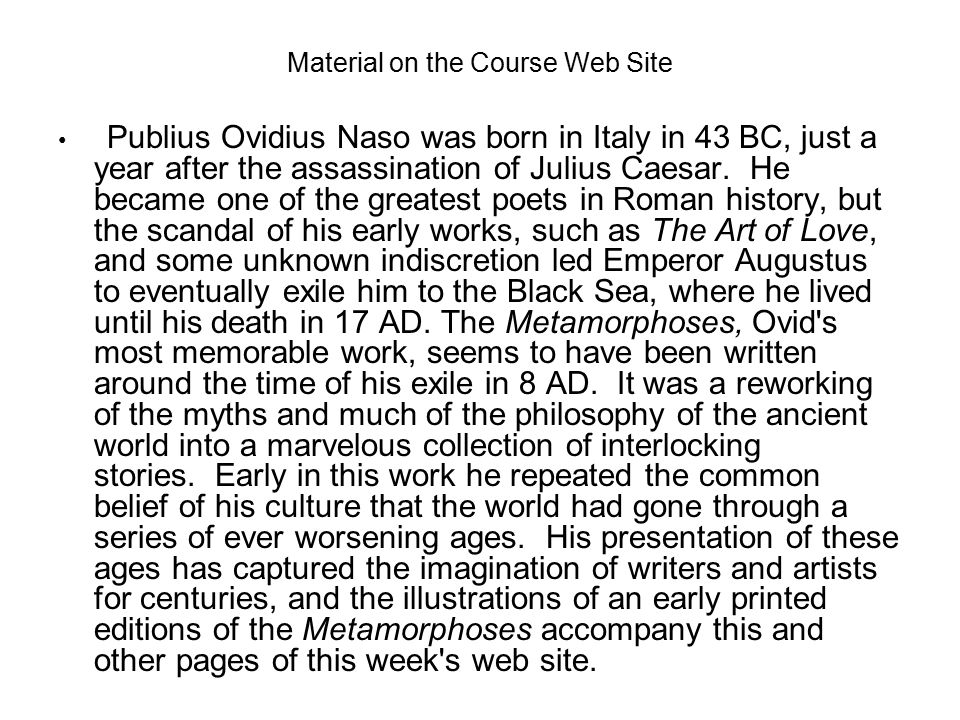 Material on the Course Web Site Publius Ovidius Naso was born in Italy in 43 BC, just a year after the assassination of Julius Caesar.