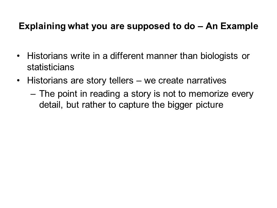 Explaining what you are supposed to do – An Example Historians write in a different manner than biologists or statisticians Historians are story tellers – we create narratives Historians make their narratives clear and plausible by giving examples –But this does not mean that you have to memorize every example – In fact that will definitely not work
