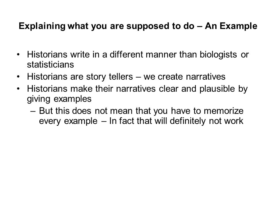 Explaining what you are supposed to do – An Example Historians write in a different manner than biologists or statisticians Historians are story tellers – we create narratives Historians make their narratives clear and plausible by giving examples Therefore, you need to: