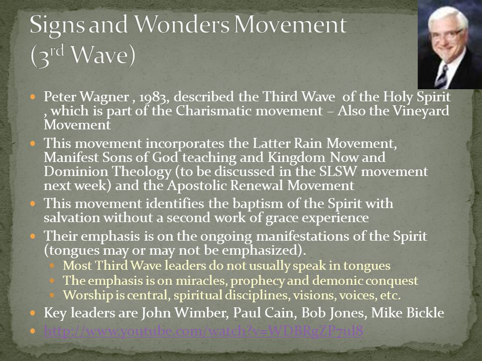 Peter Wagner, 1983, described the Third Wave of the Holy Spirit, which is part of the Charismatic movement – Also the Vineyard Movement This movement incorporates the Latter Rain Movement, Manifest Sons of God teaching and Kingdom Now and Dominion Theology (to be discussed in the SLSW movement next week) and the Apostolic Renewal Movement This movement identifies the baptism of the Spirit with salvation without a second work of grace experience Their emphasis is on the ongoing manifestations of the Spirit (tongues may or may not be emphasized).