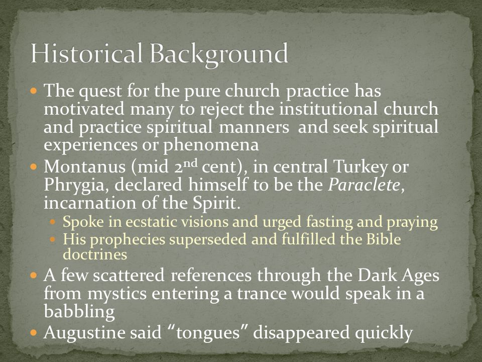 The quest for the pure church practice has motivated many to reject the institutional church and practice spiritual manners and seek spiritual experiences or phenomena Montanus (mid 2 nd cent), in central Turkey or Phrygia, declared himself to be the Paraclete, incarnation of the Spirit.