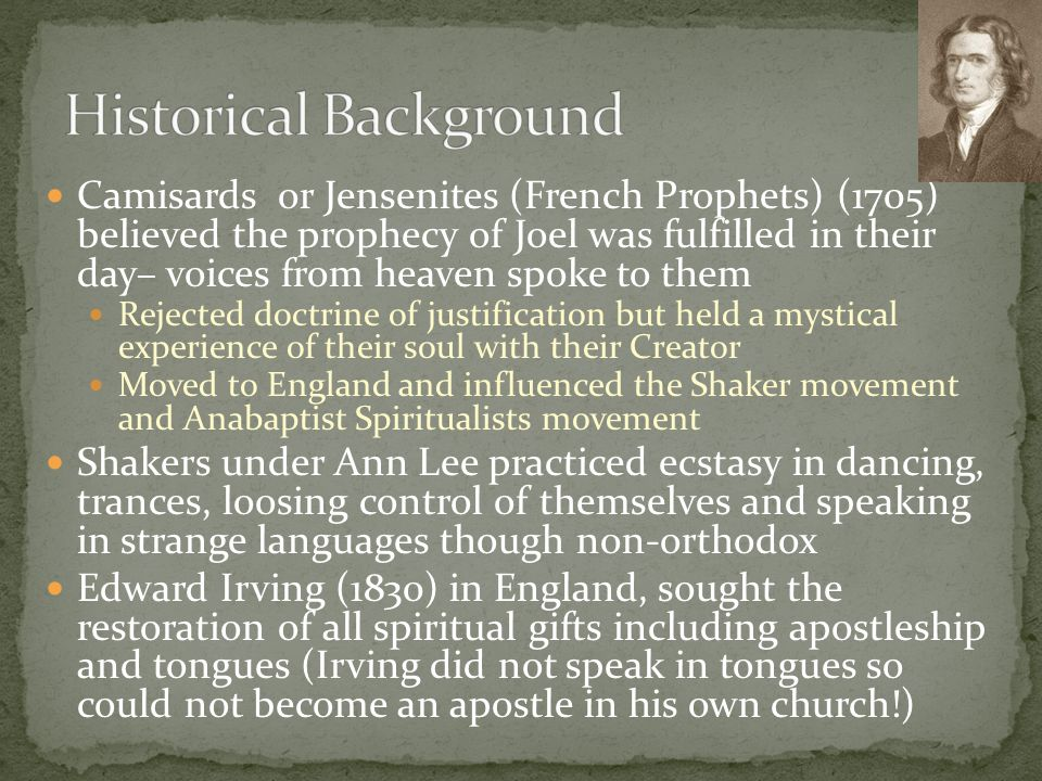 Camisards or Jensenites (French Prophets) (1705) believed the prophecy of Joel was fulfilled in their day– voices from heaven spoke to them Rejected doctrine of justification but held a mystical experience of their soul with their Creator Moved to England and influenced the Shaker movement and Anabaptist Spiritualists movement Shakers under Ann Lee practiced ecstasy in dancing, trances, loosing control of themselves and speaking in strange languages though non-orthodox Edward Irving (1830) in England, sought the restoration of all spiritual gifts including apostleship and tongues (Irving did not speak in tongues so could not become an apostle in his own church!)