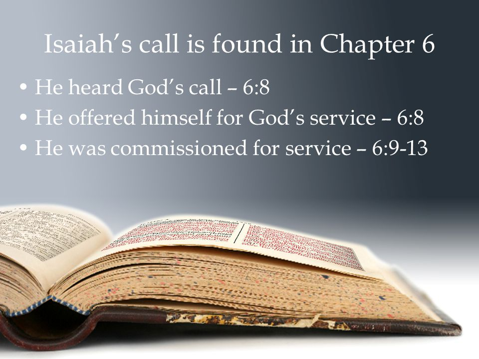 Isaiah's call is found in Chapter 6 He heard God's call – 6:8 He offered himself for God's service – 6:8 He was commissioned for service – 6:9-13