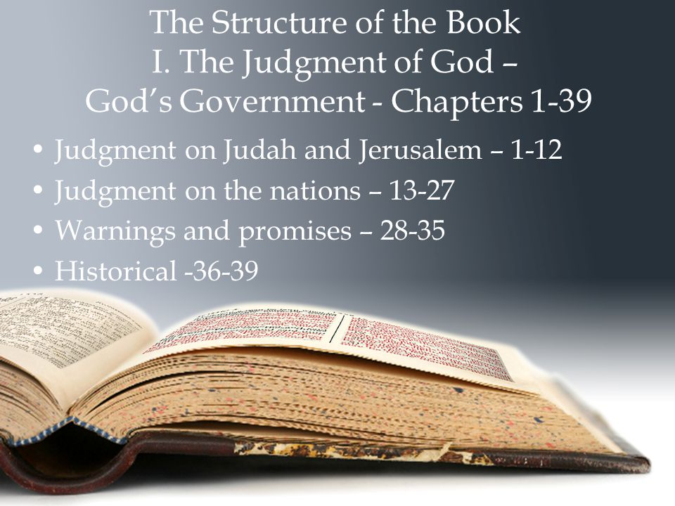 The Structure of the Book I. The Judgment of God – God's Government - Chapters 1-39 Judgment on Judah and Jerusalem – 1-12 Judgment on the nations – 1