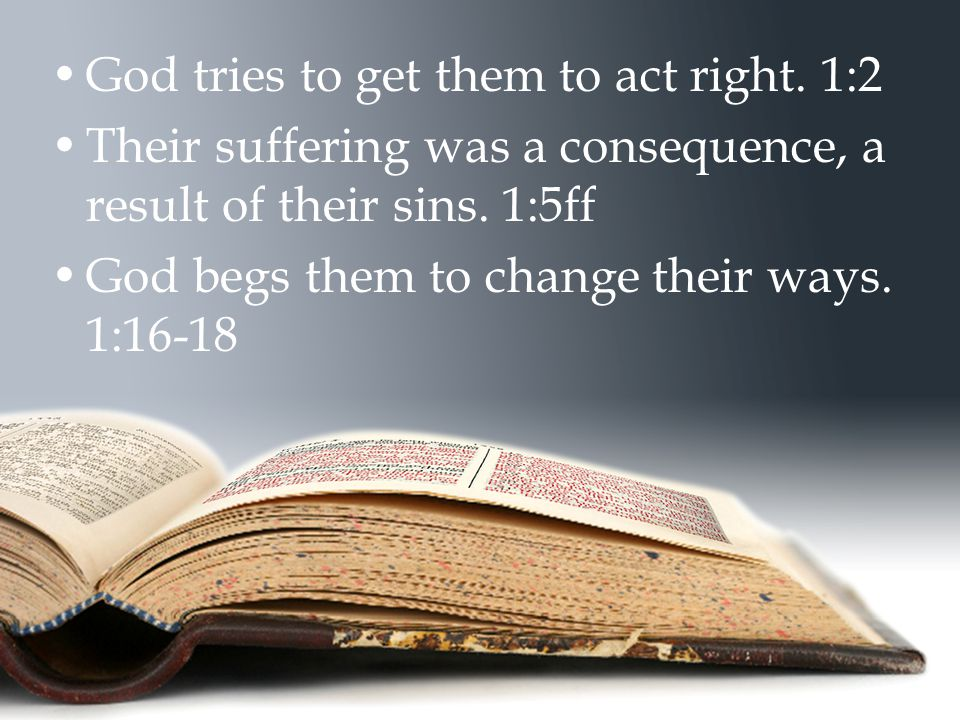 God tries to get them to act right. 1:2 Their suffering was a consequence, a result of their sins. 1:5ff God begs them to change their ways. 1:16-18