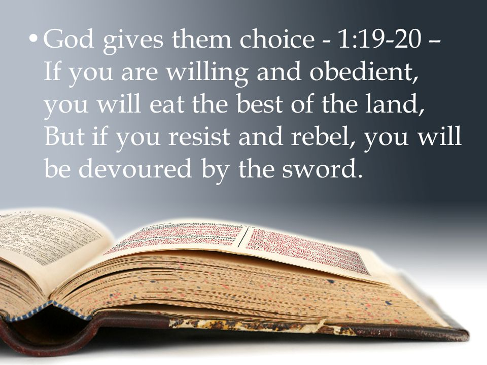 God gives them choice - 1:19-20 – If you are willing and obedient, you will eat the best of the land, But if you resist and rebel, you will be devoure