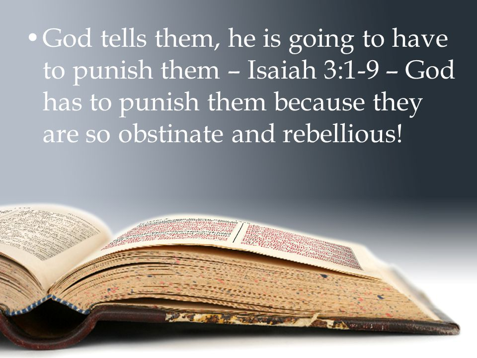 God tells them, he is going to have to punish them – Isaiah 3:1-9 – God has to punish them because they are so obstinate and rebellious!
