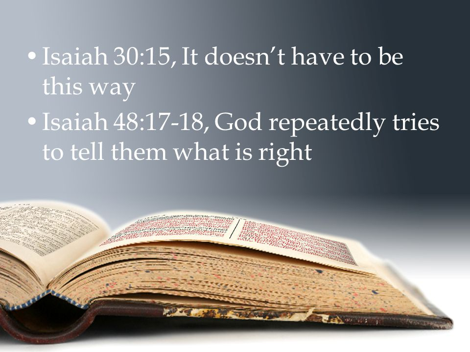 Isaiah 30:15, It doesn't have to be this way Isaiah 48:17-18, God repeatedly tries to tell them what is right