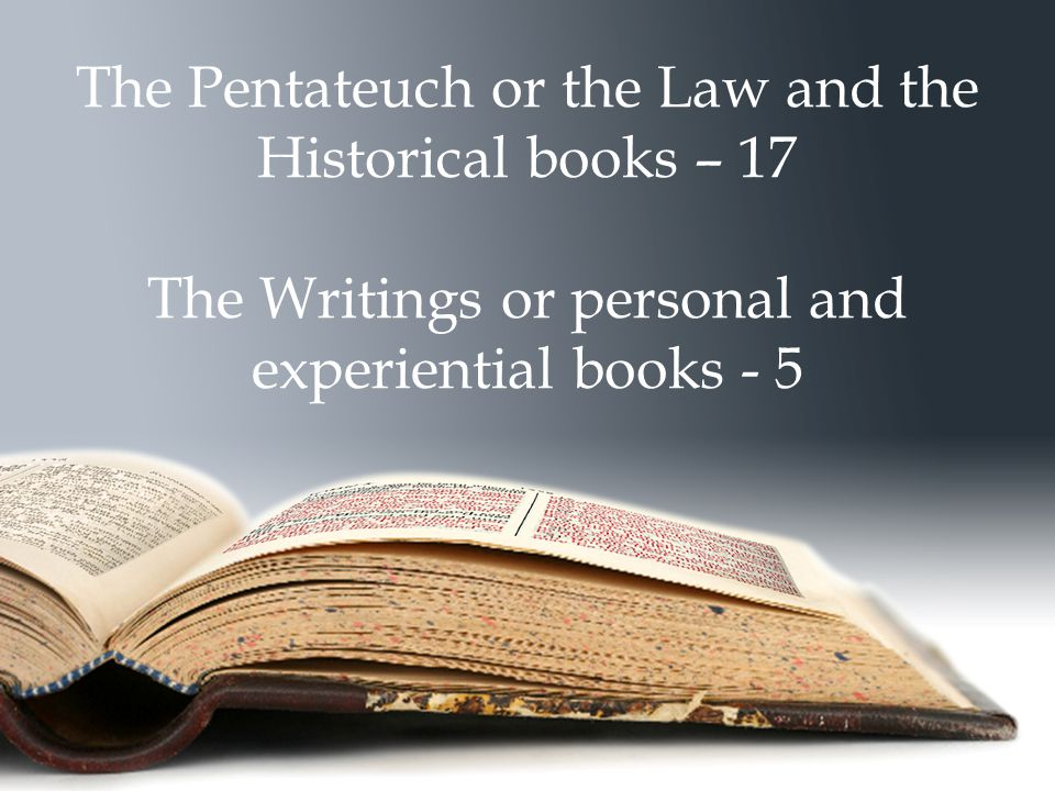 The Pentateuch or the Law and the Historical books – 17 The Writings or personal and experiential books - 5