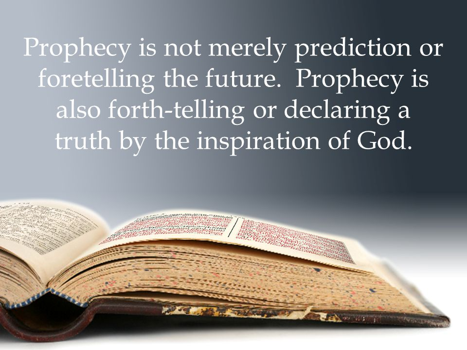 Prophecy is not merely prediction or foretelling the future. Prophecy is also forth-telling or declaring a truth by the inspiration of God.
