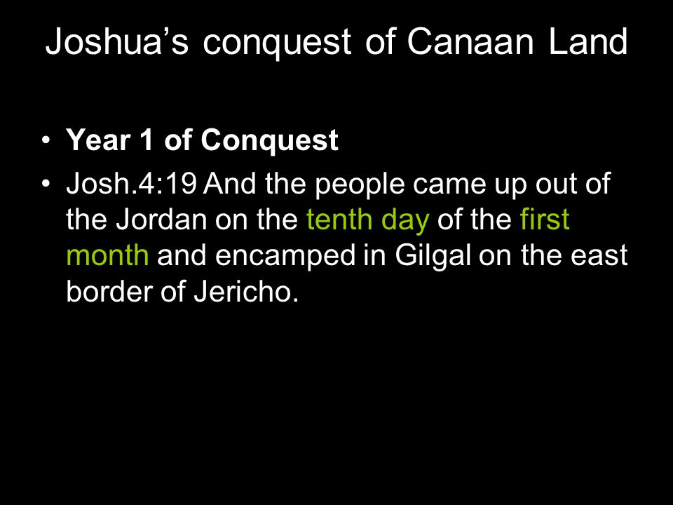 Joshua's conquest of Canaan Land Year 1 of Conquest Josh.4:19 And the people came up out of the Jordan on the tenth day of the first month and encampe