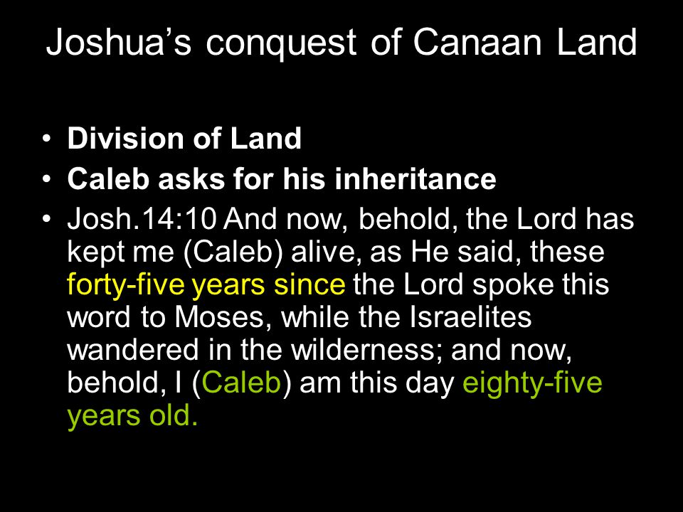 Joshua's conquest of Canaan Land Division of Land Caleb asks for his inheritance Josh.14:10 And now, behold, the Lord has kept me (Caleb) alive, as He