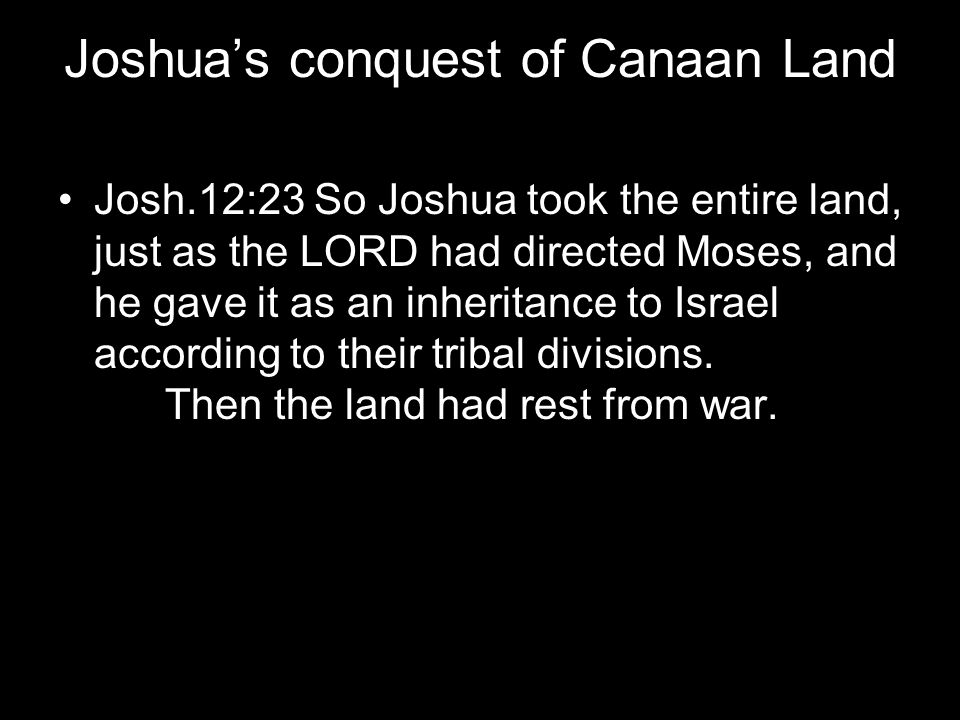 Joshua's conquest of Canaan Land Josh.12:23 So Joshua took the entire land, just as the LORD had directed Moses, and he gave it as an inheritance to I