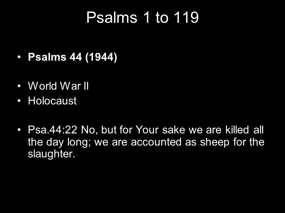 Psalms 1 to 119 Psalms 44 (1944) World War II Holocaust Psa.44:22 No, but for Your sake we are killed all the day long; we are accounted as sheep for