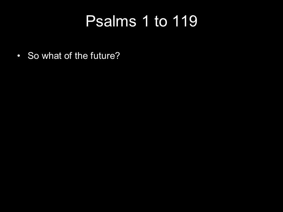 Psalms 1 to 119 So what of the future?