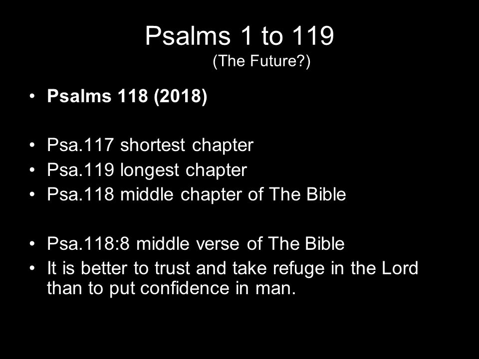 Psalms 1 to 119 (The Future ) Psalms 118 (2018) Psa.117 shortest chapter Psa.119 longest chapter Psa.118 middle chapter of The Bible Psa.118:8 middle verse of The Bible It is better to trust and take refuge in the Lord than to put confidence in man.