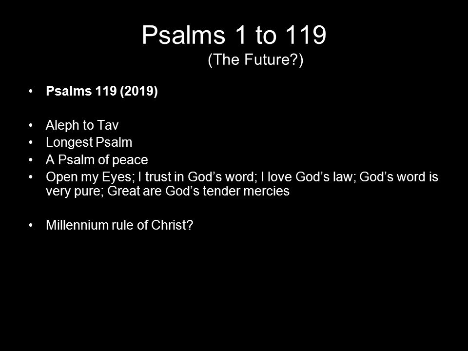 Psalms 1 to 119 (The Future?) Psalms 119 (2019) Aleph to Tav Longest Psalm A Psalm of peace Open my Eyes; I trust in God's word; I love God's law; God